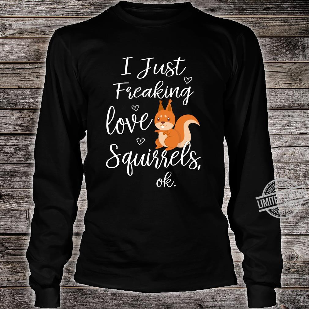 Cute I Just Freaking Love Squirrels Ok Nature Animals Shirt long sleeved
