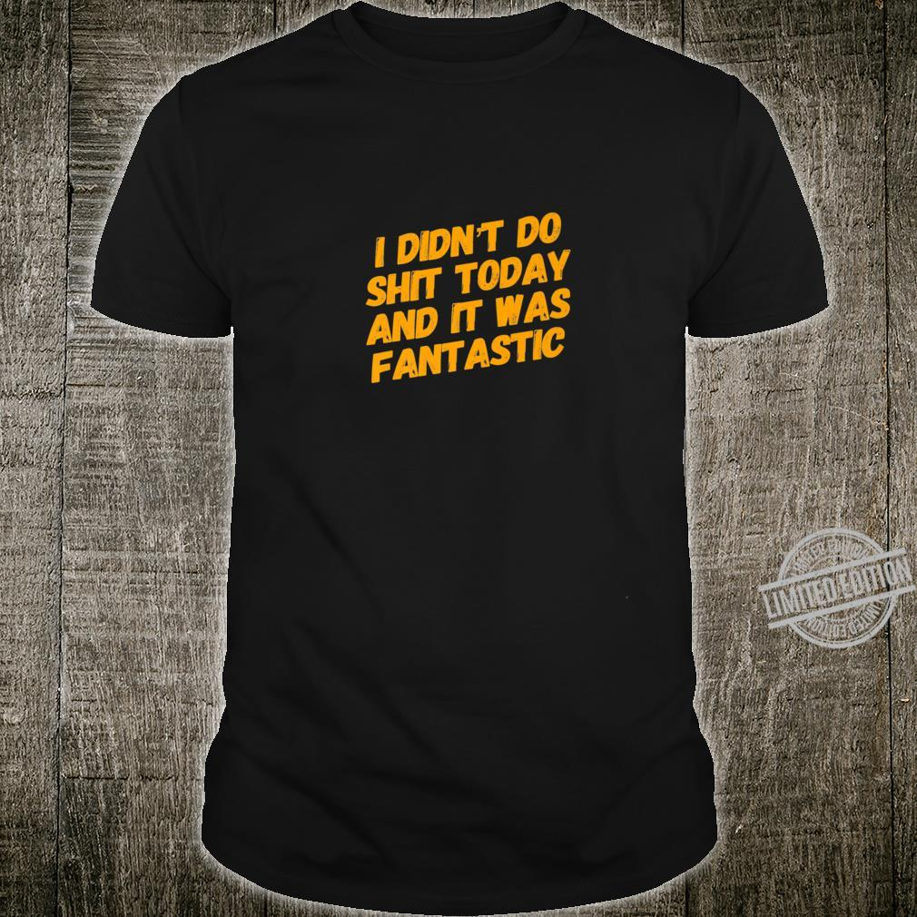 I Didn't Do Shit Today And It Was Fantastic Fun Retirement Shirt