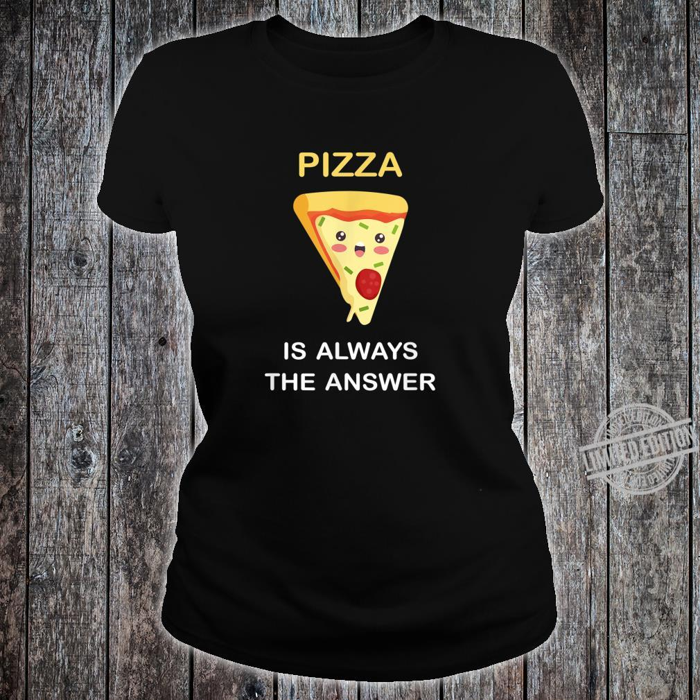 Pizza Is Always The Answer Funny Food Pizza Shirt ladies tee